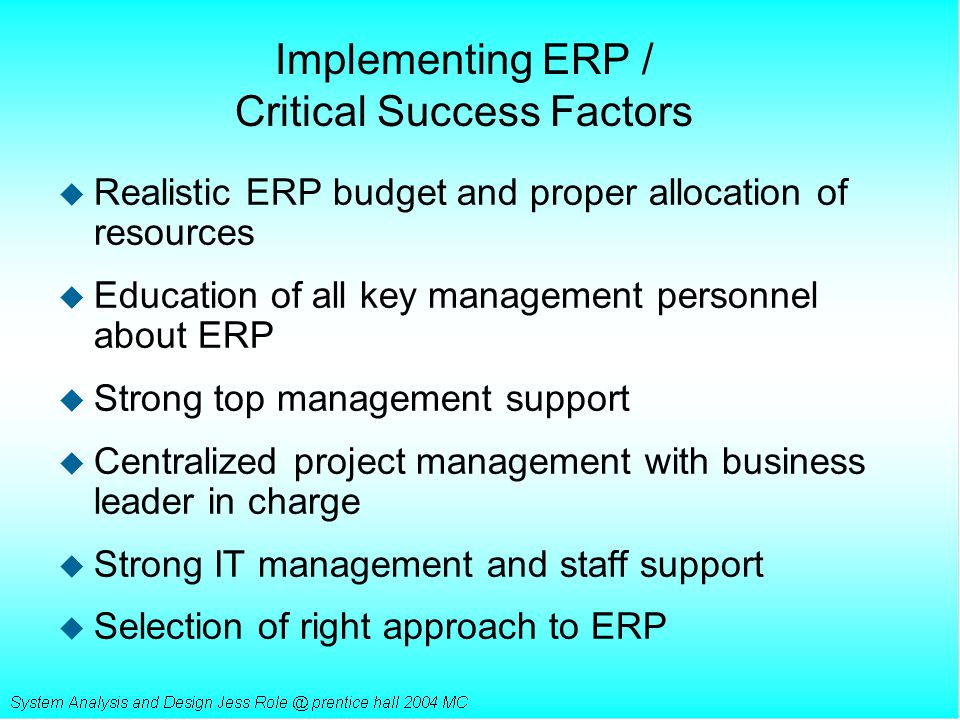 Implementing ERP / Critical Success Factors u Realistic ERP budget and proper allocation of resources u Education of all key management personnel abou