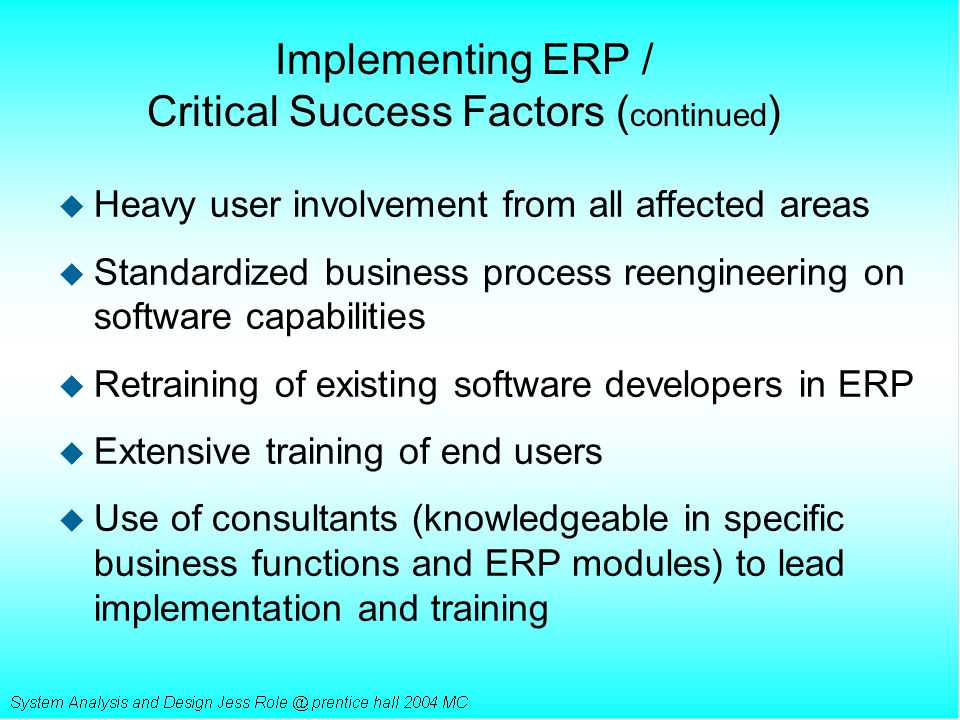 Implementing ERP / Critical Success Factors ( continued ) u Heavy user involvement from all affected areas u Standardized business process reengineeri