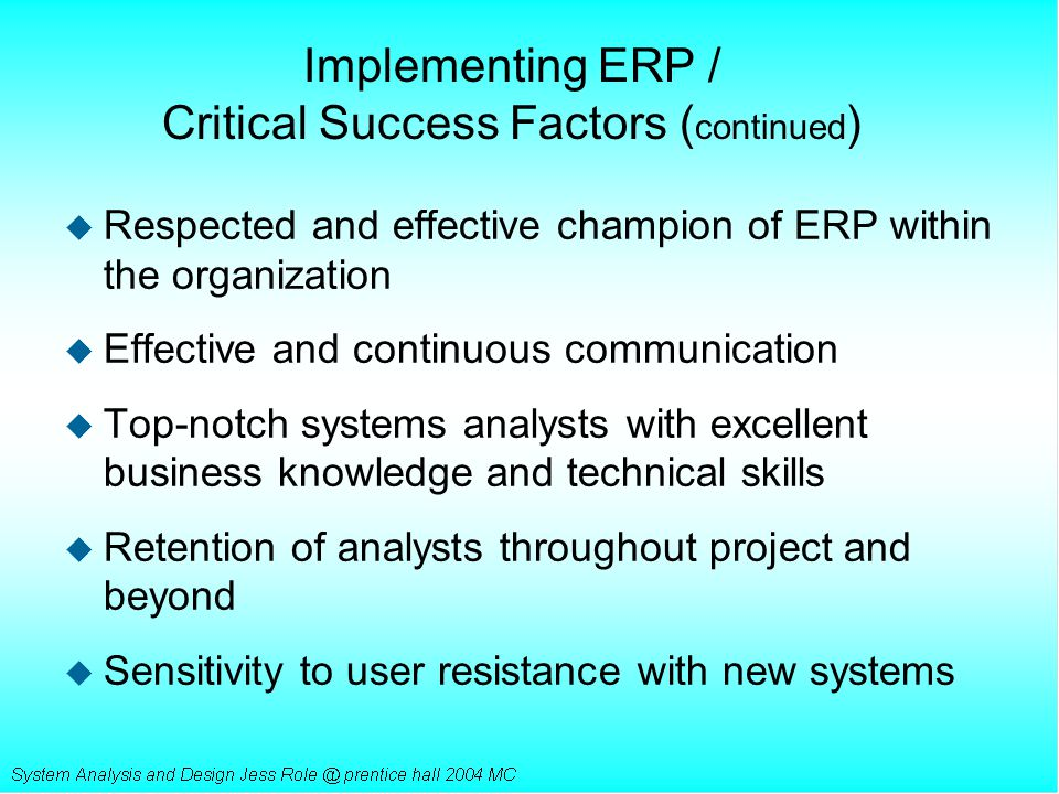 Implementing ERP / Critical Success Factors ( continued ) u Respected and effective champion of ERP within the organization u Effective and continuous