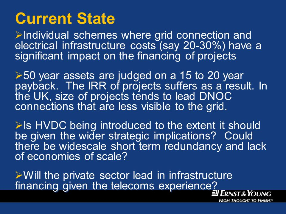 Current State  Individual schemes where grid connection and electrical infrastructure costs (say 20-30%) have a significant impact on the financing of projects  50 year assets are judged on a 15 to 20 year payback.