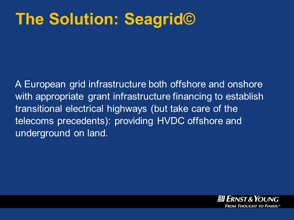 The Solution: Seagrid© A European grid infrastructure both offshore and onshore with appropriate grant infrastructure financing to establish transitional electrical highways (but take care of the telecoms precedents): providing HVDC offshore and underground on land.
