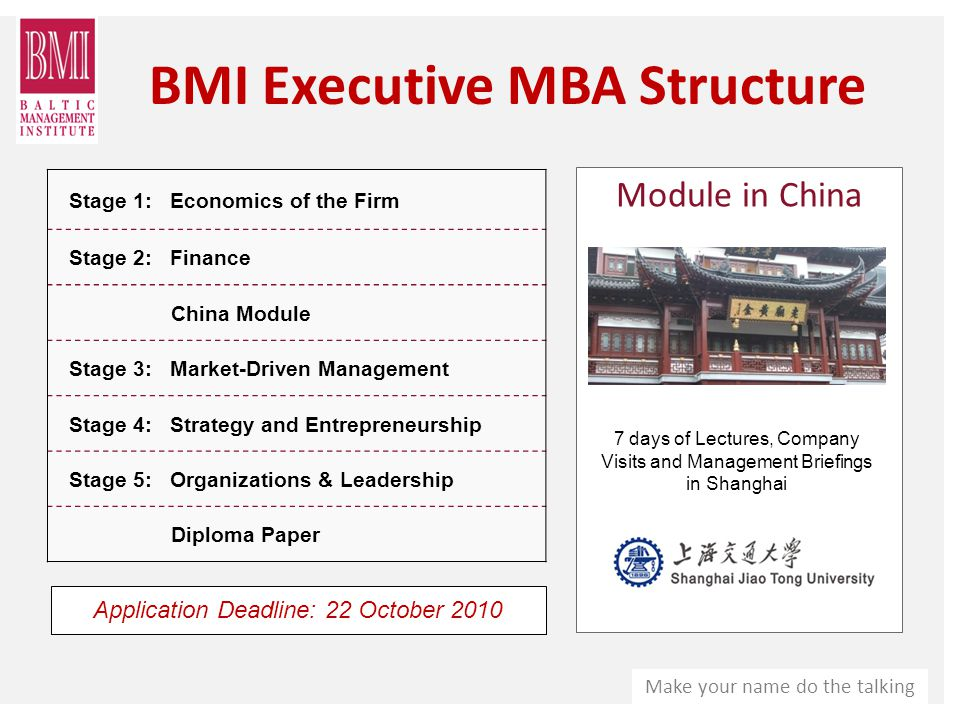 Make your name do the talking BMI Executive MBA Structure Module in China 7 days of Lectures, Company Visits and Management Briefings in Shanghai Stage 1: Economics of the Firm Stage 2: Finance China Module Stage 3: Market-Driven Management Stage 4: Strategy and Entrepreneurship Stage 5: Organizations & Leadership Diploma Paper Application Deadline: 22 October 2010