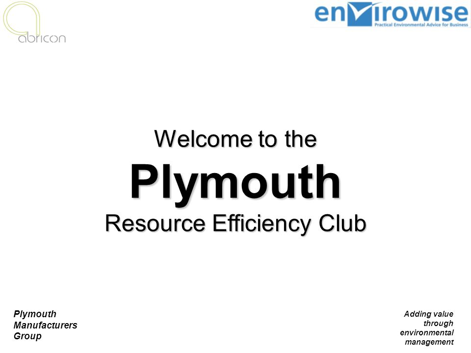 Plymouth Manufacturers Group Adding value through environmental management Welcome to the Plymouth Resource Efficiency Club