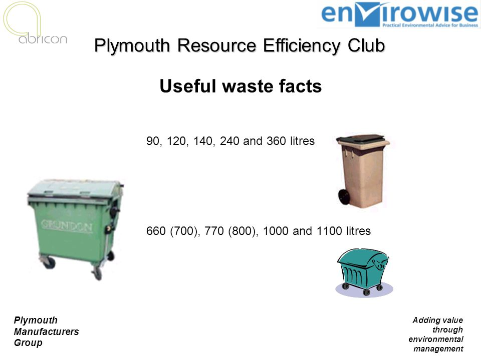 Plymouth Manufacturers Group Adding value through environmental management 90, 120, 140, 240 and 360 litres 660 (700), 770 (800), 1000 and 1100 litres