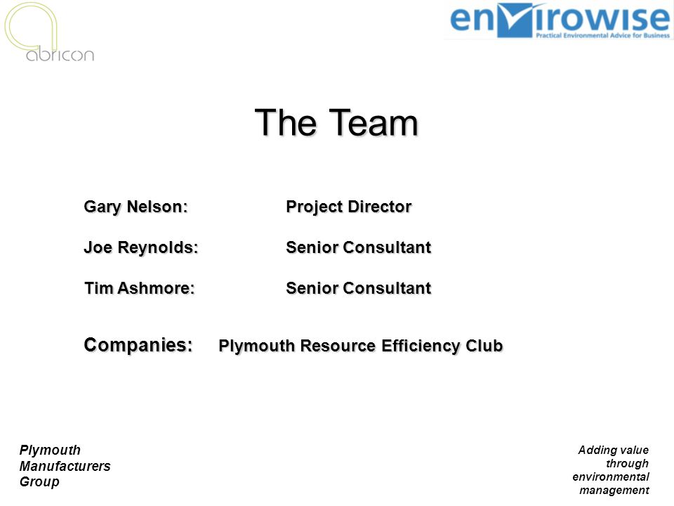 Plymouth Manufacturers Group Adding value through environmental management The Team Gary Nelson: Project Director Joe Reynolds: Senior Consultant Tim