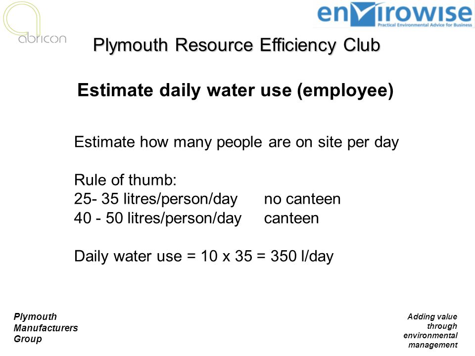 Plymouth Manufacturers Group Adding value through environmental management Estimate how many people are on site per day Rule of thumb: 25- 35 litres/p