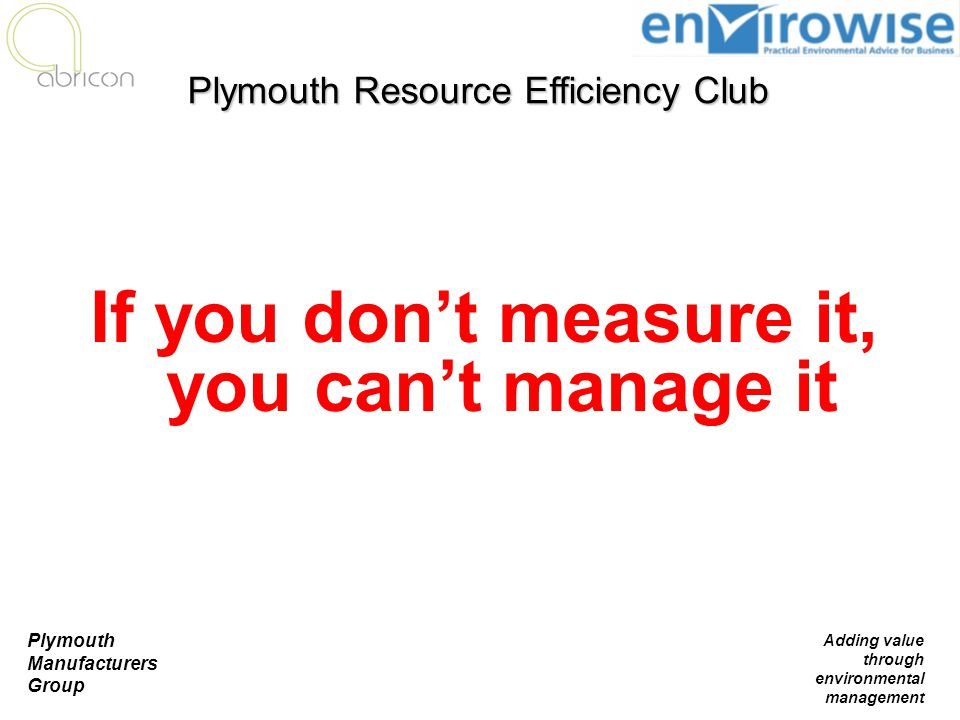 Plymouth Manufacturers Group Adding value through environmental management If you don't measure it, you can't manage it Plymouth Resource Efficiency C