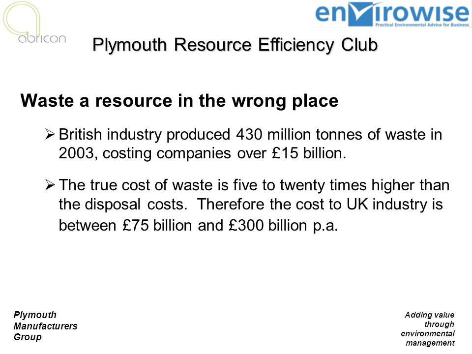 Plymouth Manufacturers Group Adding value through environmental management Waste a resource in the wrong place  British industry produced 430 million