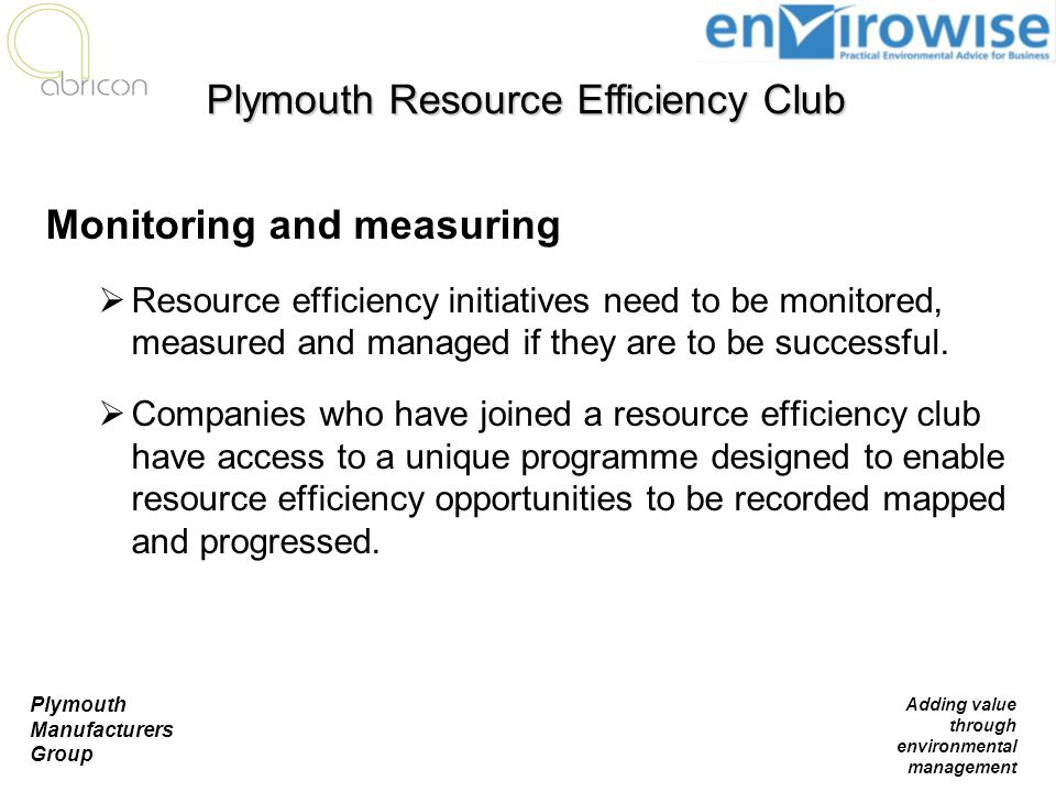 Plymouth Manufacturers Group Adding value through environmental management Monitoring and measuring  Resource efficiency initiatives need to be monit