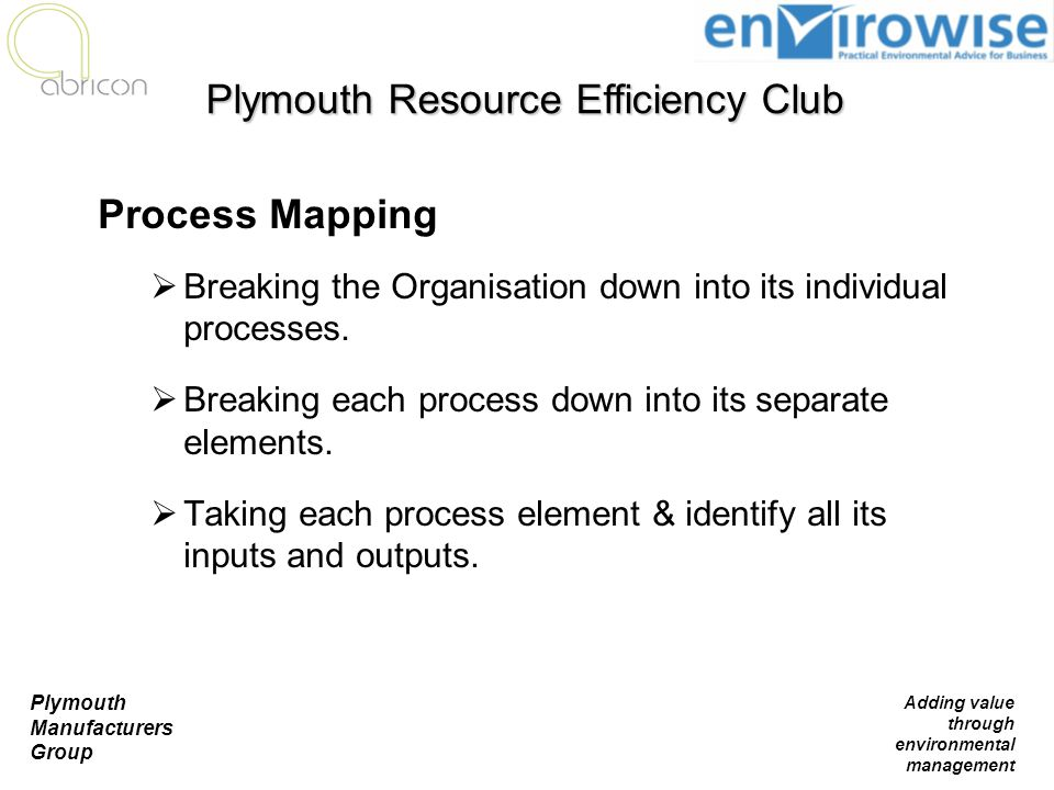 Plymouth Manufacturers Group Adding value through environmental management Process Mapping  Breaking the Organisation down into its individual proces