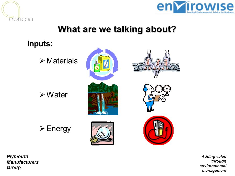 Plymouth Manufacturers Group Adding value through environmental management What are we talking about? Inputs:  Materials  Water  Energy