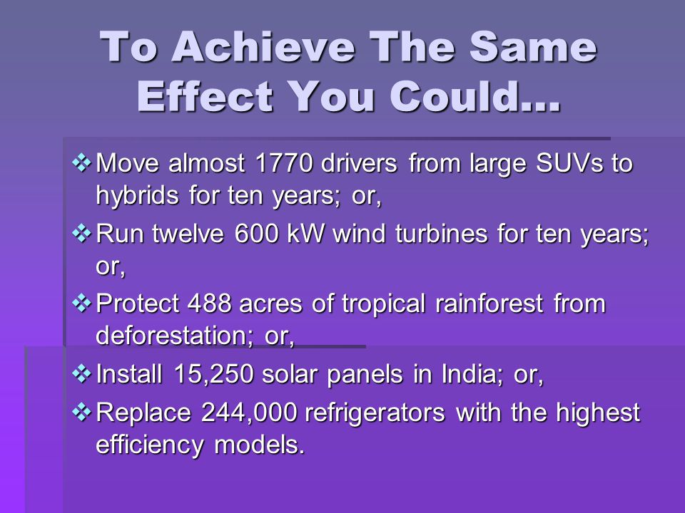 To Achieve The Same Effect You Could…  Move almost 1770 drivers from large SUVs to hybrids for ten years; or,  Run twelve 600 kW wind turbines for ten years; or,  Protect 488 acres of tropical rainforest from deforestation; or,  Install 15,250 solar panels in India; or,  Replace 244,000 refrigerators with the highest efficiency models.
