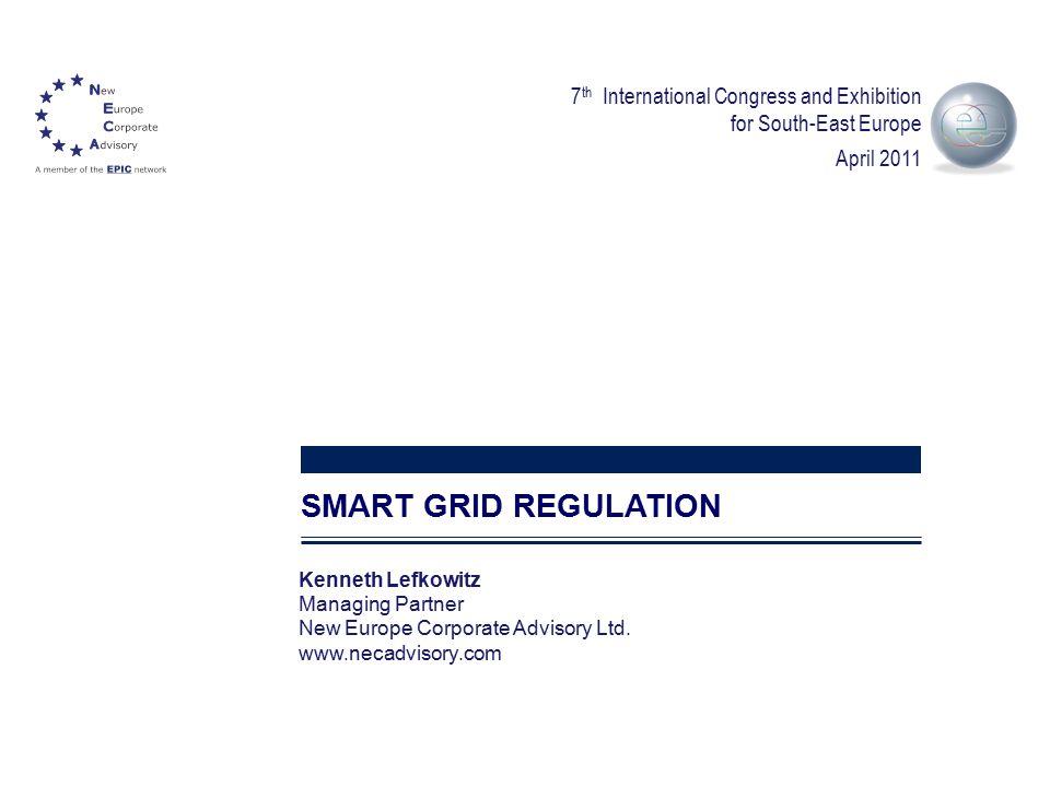1 SMART GRID REGULATION Kenneth Lefkowitz Managing Partner New Europe Corporate Advisory Ltd. www.necadvisory.com 7 th International Congress and Exhi