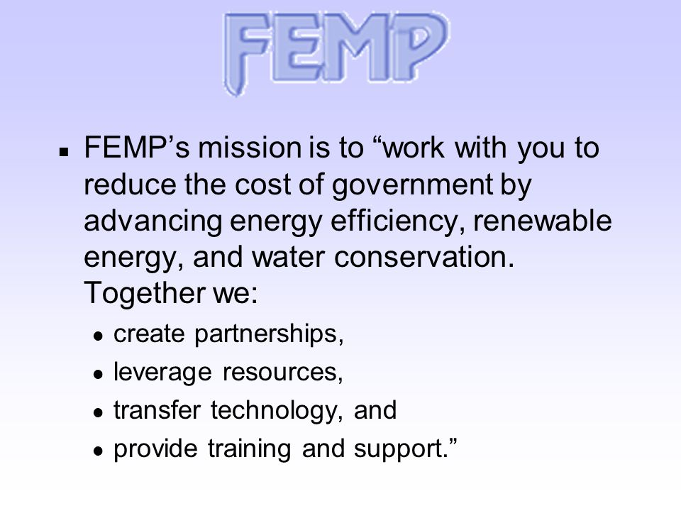 n FEMP's mission is to work with you to reduce the cost of government by advancing energy efficiency, renewable energy, and water conservation.