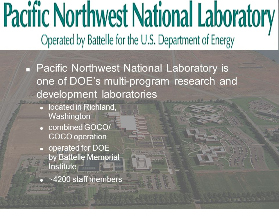 n Pacific Northwest National Laboratory is one of DOE's multi-program research and development laboratories located in Richland, Washington combined GOCO/ COCO operation operated for DOE by Battelle Memorial Institute ~4200 staff members