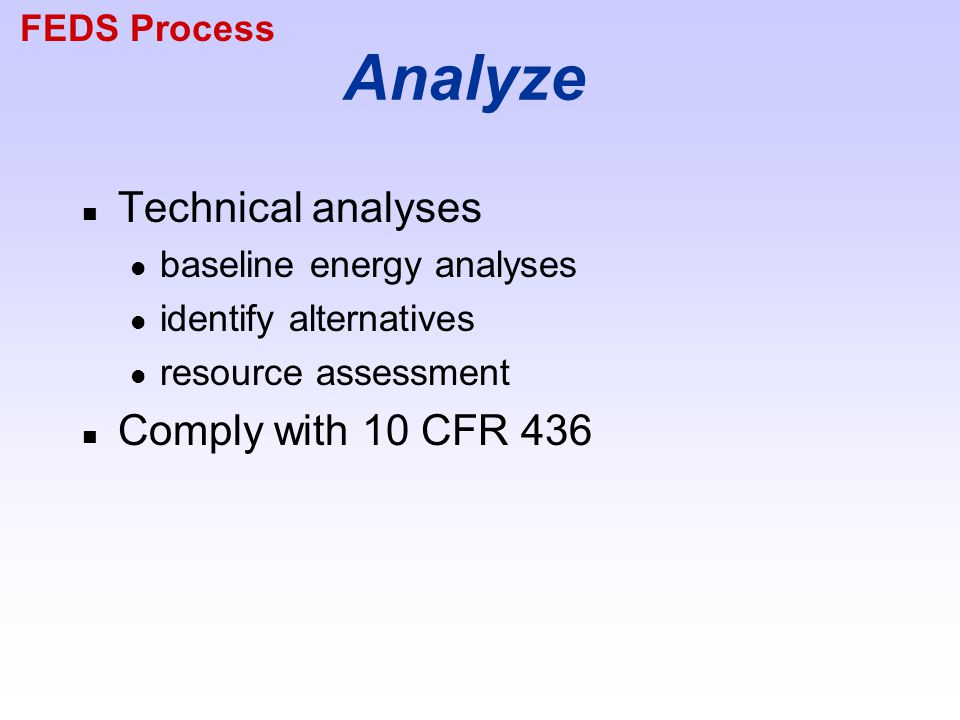 Analyze n Technical analyses baseline energy analyses identify alternatives resource assessment n Comply with 10 CFR 436 FEDS Process