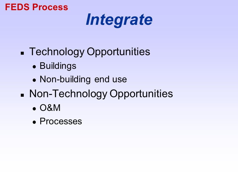 Integrate n Technology Opportunities Buildings Non-building end use n Non-Technology Opportunities O&M Processes FEDS Process
