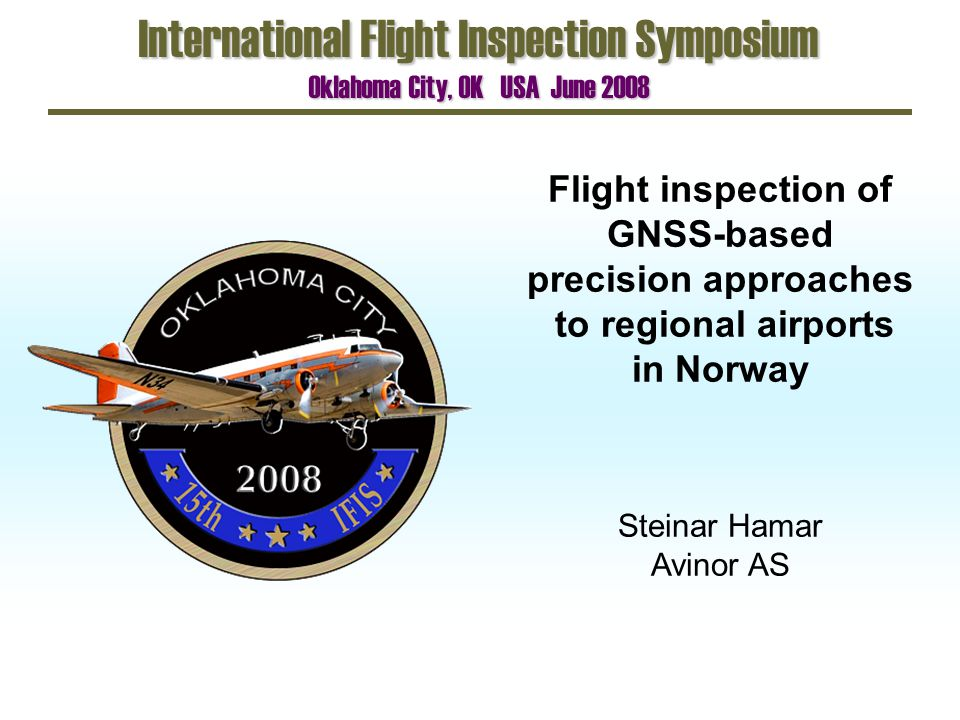 Flight inspection of GNSS-based precision approaches to regional airports in Norway International Flight Inspection Symposium Oklahoma City, OK USA Ju