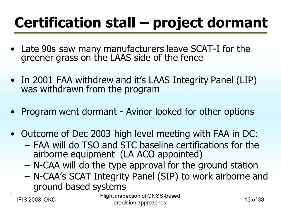 Flight inspection of GNSS-based precision approaches 13 of 33IFIS 2008, OKC Certification stall – project dormant Late 90s saw many manufacturers leave SCAT-I for the greener grass on the LAAS side of the fence In 2001 FAA withdrew and it's LAAS Integrity Panel (LIP) was withdrawn from the program Program went dormant - Avinor looked for other options Outcome of Dec 2003 high level meeting with FAA in DC: –FAA will do TSO and STC baseline certifications for the airborne equipment (LA ACO appointed) –N-CAA will do the type approval for the ground station –N-CAA's SCAT Integrity Panel (SIP) to work airborne and ground based systems