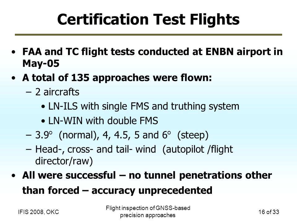 Flight inspection of GNSS-based precision approaches 16 of 33IFIS 2008, OKC Certification Test Flights FAA and TC flight tests conducted at ENBN airpo