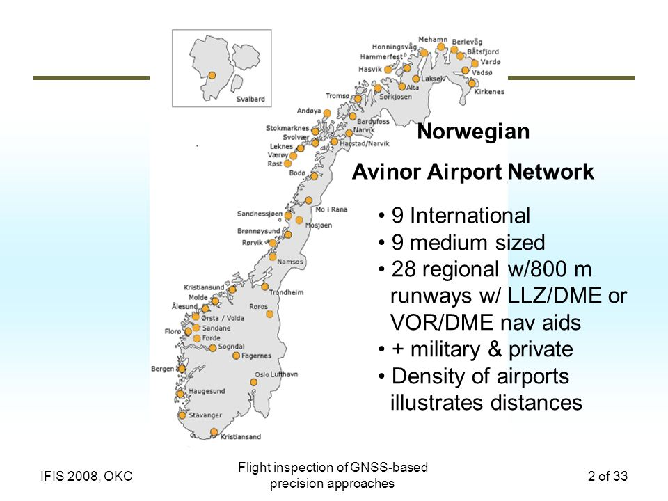 Flight inspection of GNSS-based precision approaches 2 of 33IFIS 2008, OKC 9 International 9 medium sized 28 regional w/800 m runways w/ LLZ/DME or VOR/DME nav aids + military & private Density of airports illustrates distances Norwegian Avinor Airport Network