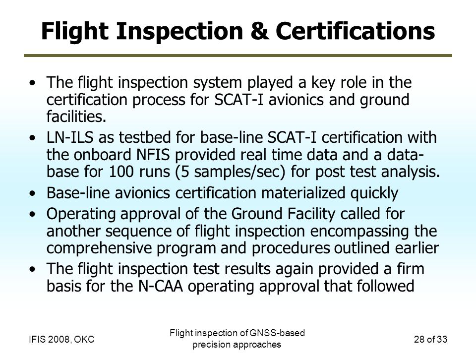 Flight inspection of GNSS-based precision approaches 28 of 33IFIS 2008, OKC Flight Inspection & Certifications The flight inspection system played a k