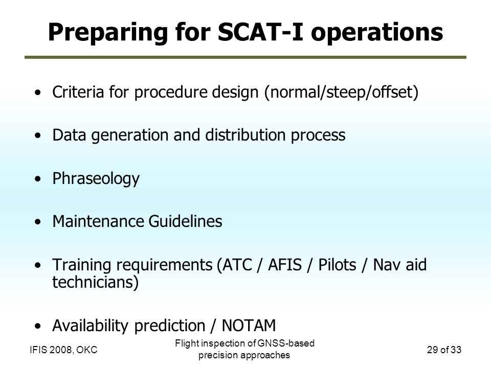 Flight inspection of GNSS-based precision approaches 29 of 33IFIS 2008, OKC Preparing for SCAT-I operations Criteria for procedure design (normal/stee