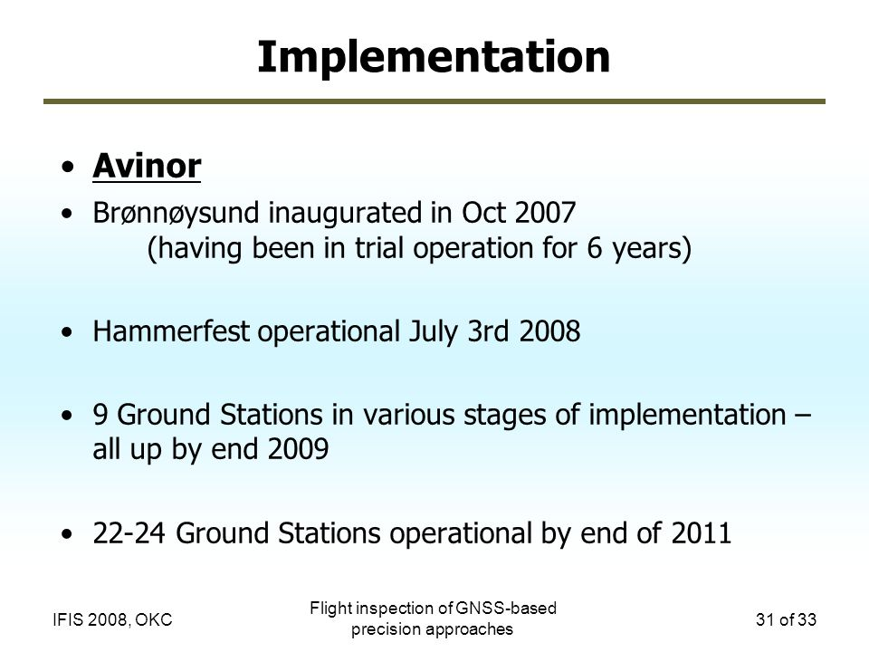 Flight inspection of GNSS-based precision approaches 31 of 33IFIS 2008, OKC Implementation Avinor Brønnøysund inaugurated in Oct 2007 (having been in trial operation for 6 years) Hammerfest operational July 3rd 2008 9 Ground Stations in various stages of implementation – all up by end 2009 22-24 Ground Stations operational by end of 2011