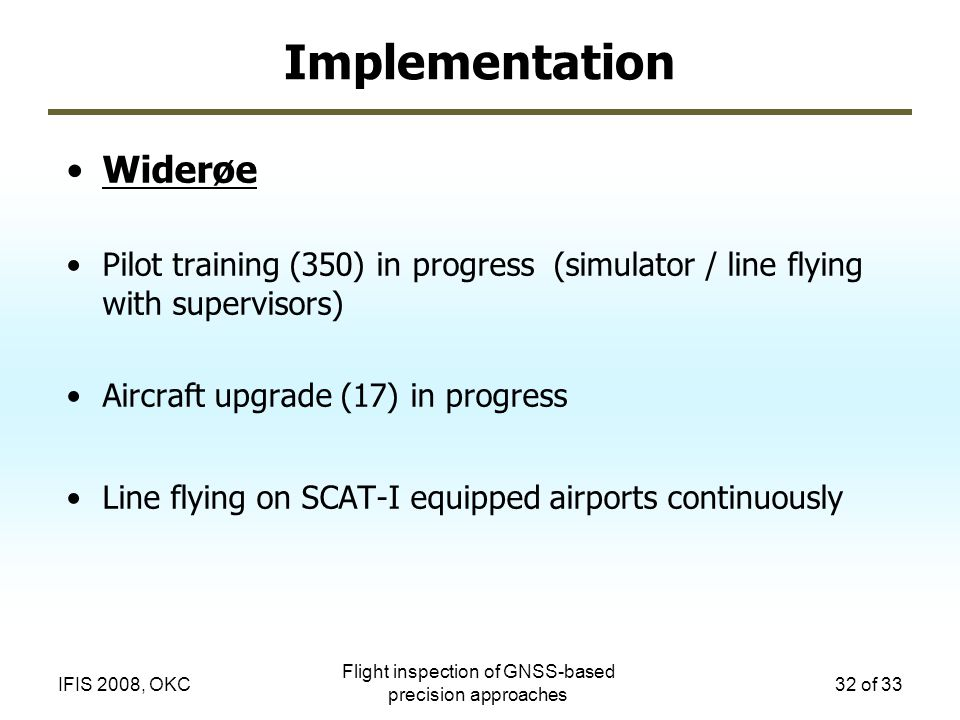 Flight inspection of GNSS-based precision approaches 32 of 33IFIS 2008, OKC Implementation Widerøe Pilot training (350) in progress (simulator / line flying with supervisors) Aircraft upgrade (17) in progress Line flying on SCAT-I equipped airports continuously