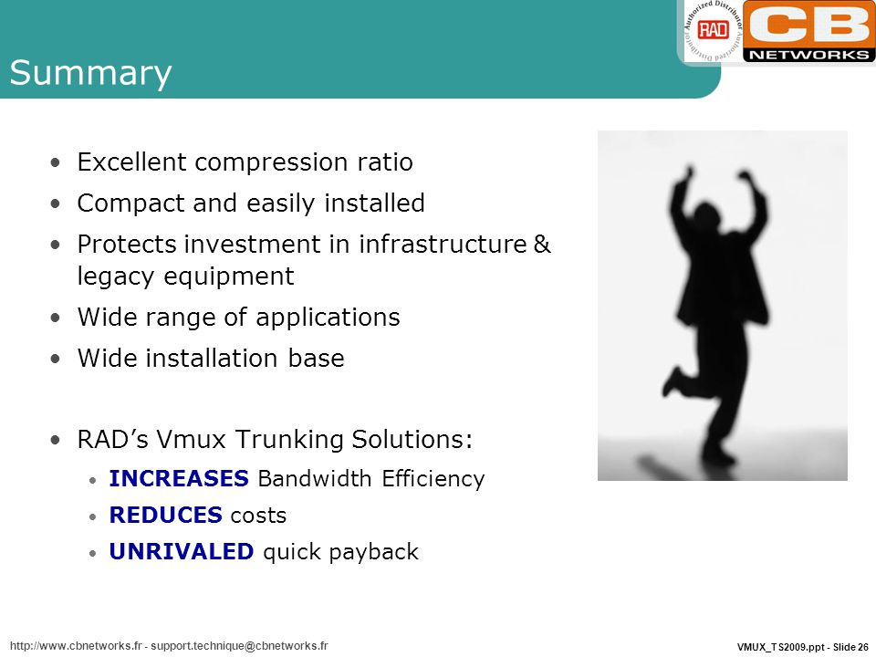 VMUX_TS2009.ppt - Slide 26 http://www.cbnetworks.fr - support.technique@cbnetworks.fr Summary Excellent compression ratio Compact and easily installed Protects investment in infrastructure & legacy equipment Wide range of applications Wide installation base RAD's Vmux Trunking Solutions: INCREASES Bandwidth Efficiency REDUCES costs UNRIVALED quick payback