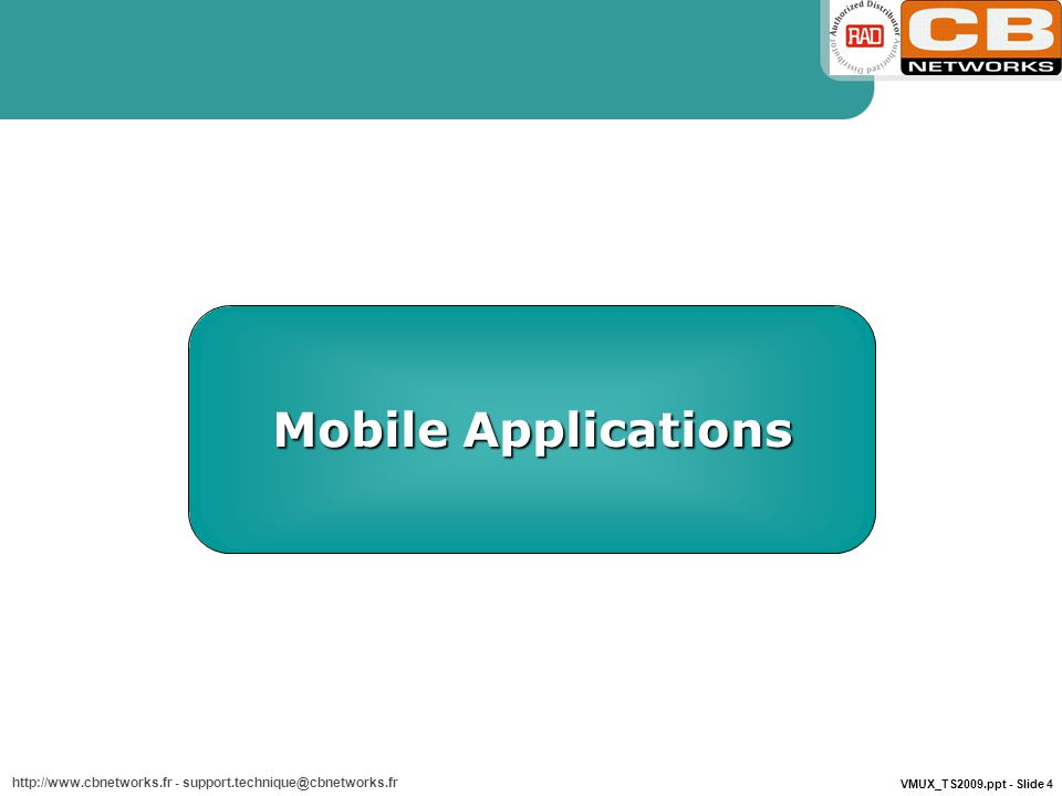VMUX_TS2009.ppt - Slide 4 http://www.cbnetworks.fr - support.technique@cbnetworks.fr Mobile Applications