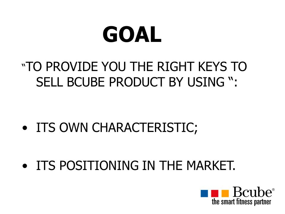 GOAL TO PROVIDE YOU THE RIGHT KEYS TO SELL BCUBE PRODUCT BY USING : ITS OWN CHARACTERISTIC; ITS POSITIONING IN THE MARKET.