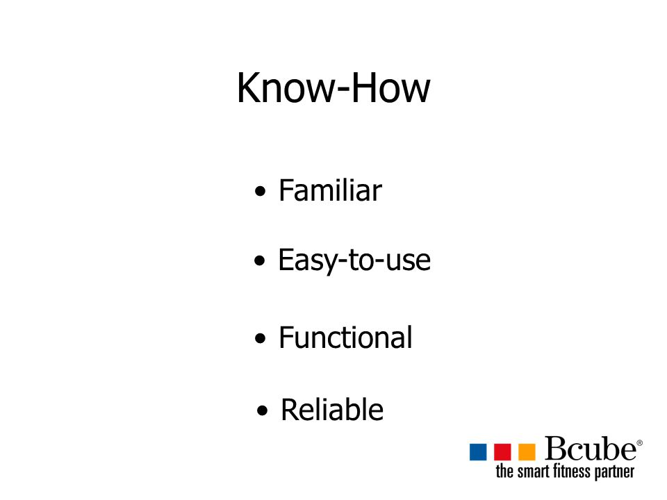 Know-How Familiar Easy-to-use Functional Reliable