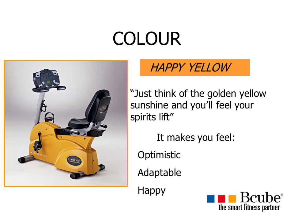 COLOUR HAPPY YELLOW Just think of the golden yellow sunshine and you'll feel your spirits lift It makes you feel: Optimistic Adaptable Happy