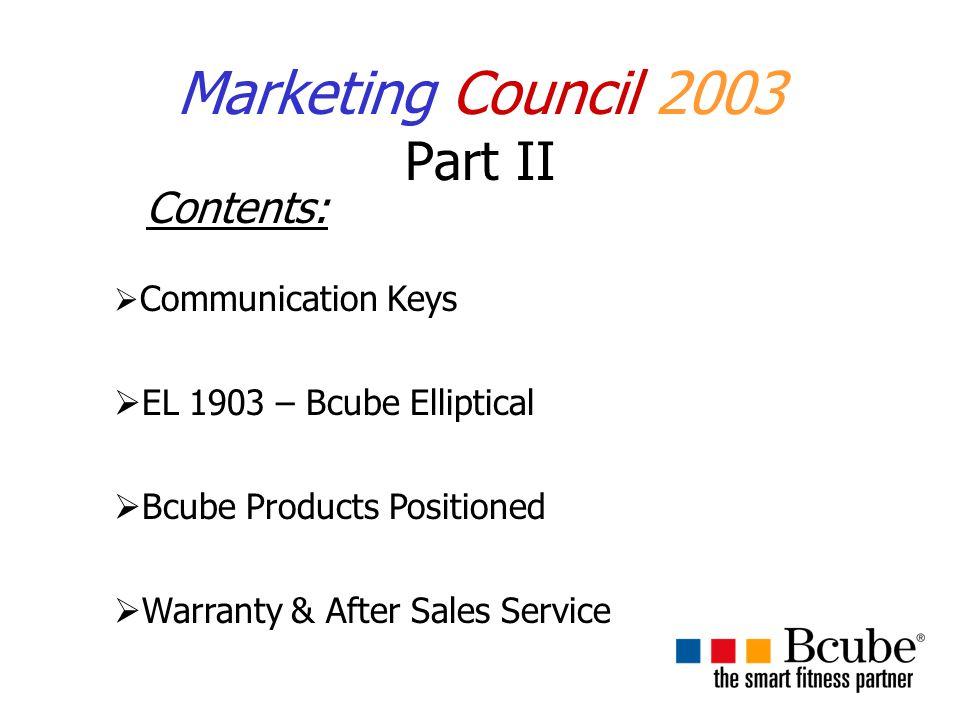 Marketing Council 2003 Part II Contents:  Communication Keys  EL 1903 – Bcube Elliptical  Bcube Products Positioned  Warranty & After Sales Service