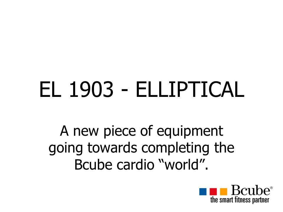 EL 1903 - ELLIPTICAL A new piece of equipment going towards completing the Bcube cardio world .