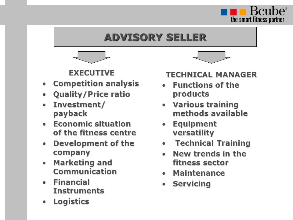 ADVISORY SELLER EXECUTIVE Competition analysisCompetition analysis Quality/Price ratioQuality/Price ratio Investment/ paybackInvestment/ payback Economic situation of the fitness centreEconomic situation of the fitness centre Development of the companyDevelopment of the company Marketing and CommunicationMarketing and Communication Financial InstrumentsFinancial Instruments LogisticsLogistics TECHNICAL MANAGER Functions of the productsFunctions of the products Various training methods availableVarious training methods available Equipment versatilityEquipment versatility Technical Training Technical Training New trends in the fitness sectorNew trends in the fitness sector MaintenanceMaintenance ServicingServicing