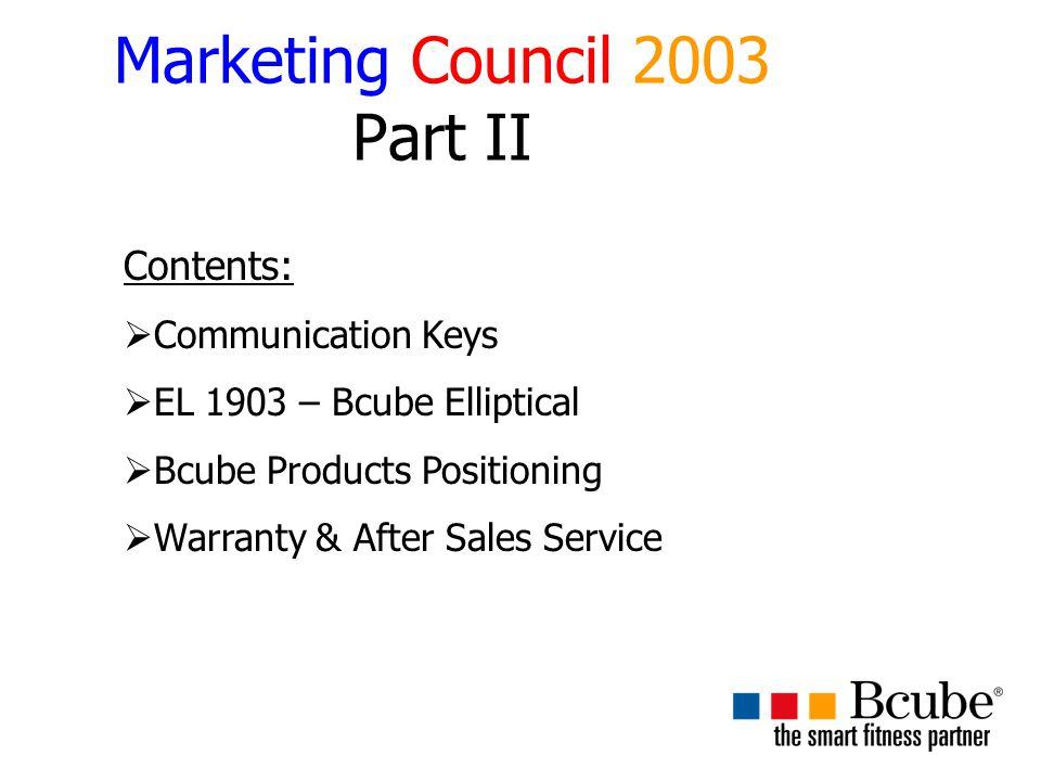 Marketing Council 2003 Part II Contents:  Communication Keys  EL 1903 – Bcube Elliptical  Bcube Products Positioning  Warranty & After Sales Service