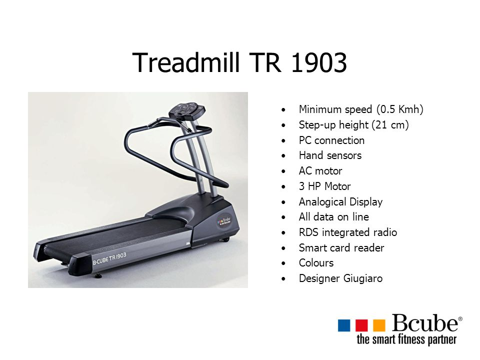 Treadmill TR 1903 Minimum speed (0.5 Kmh) Step-up height (21 cm) PC connection Hand sensors AC motor 3 HP Motor Analogical Display All data on line RDS integrated radio Smart card reader Colours Designer Giugiaro