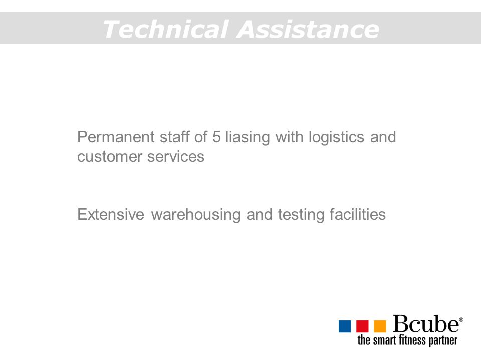 Technical Assistance Permanent staff of 5 liasing with logistics and customer services Extensive warehousing and testing facilities