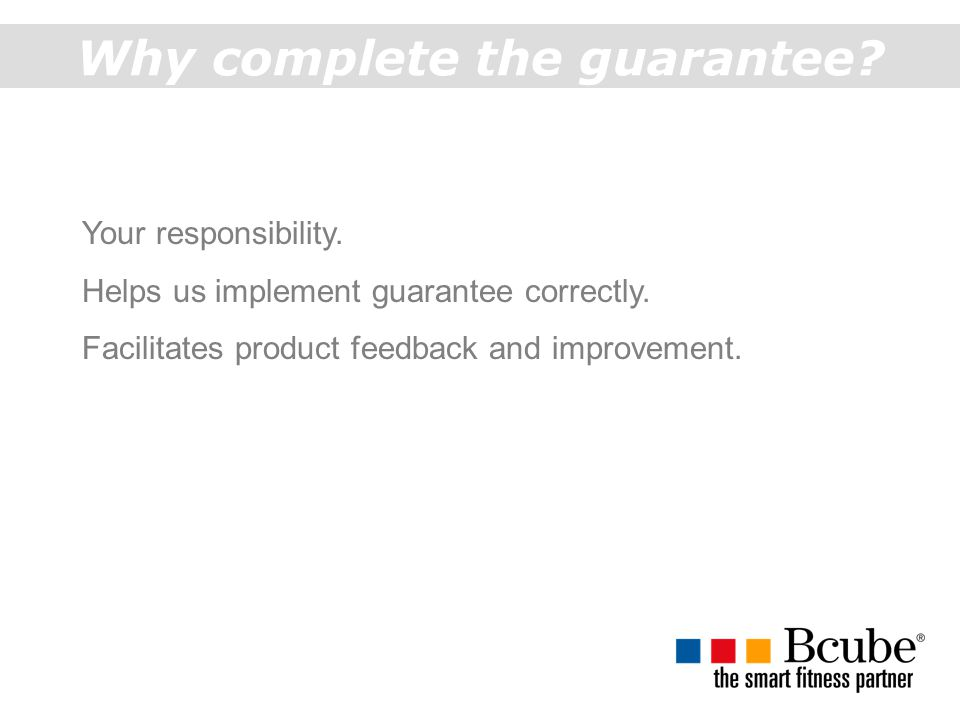 Why complete the guarantee.Your responsibility. Helps us implement guarantee correctly.