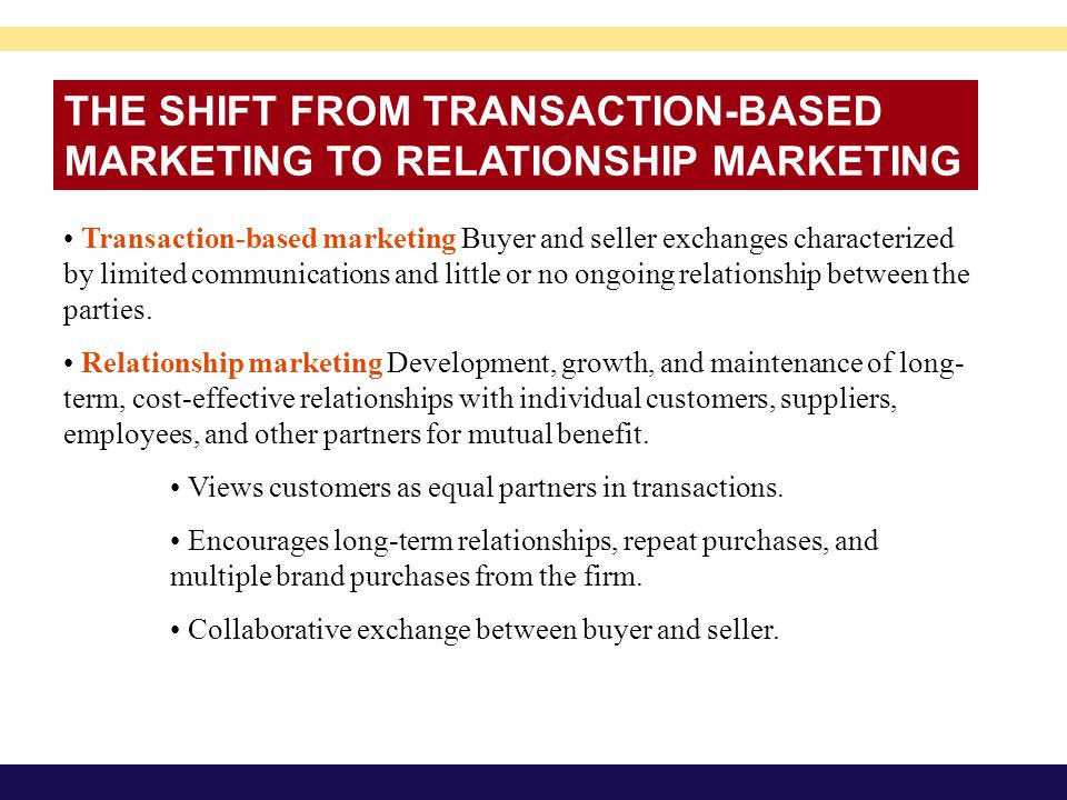THE SHIFT FROM TRANSACTION-BASED MARKETING TO RELATIONSHIP MARKETING Transaction-based marketing Buyer and seller exchanges characterized by limited c