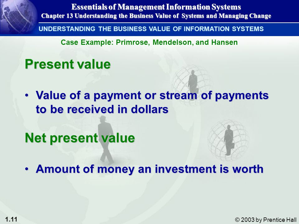 1.11 © 2003 by Prentice Hall Present value Value of a payment or stream of payments to be received in dollarsValue of a payment or stream of payments to be received in dollars Net present value Amount of money an investment is worthAmount of money an investment is worth UNDERSTANDING THE BUSINESS VALUE OF INFORMATION SYSTEMS Essentials of Management Information Systems Chapter 13 Understanding the Business Value of Systems and Managing Change Case Example: Primrose, Mendelson, and Hansen
