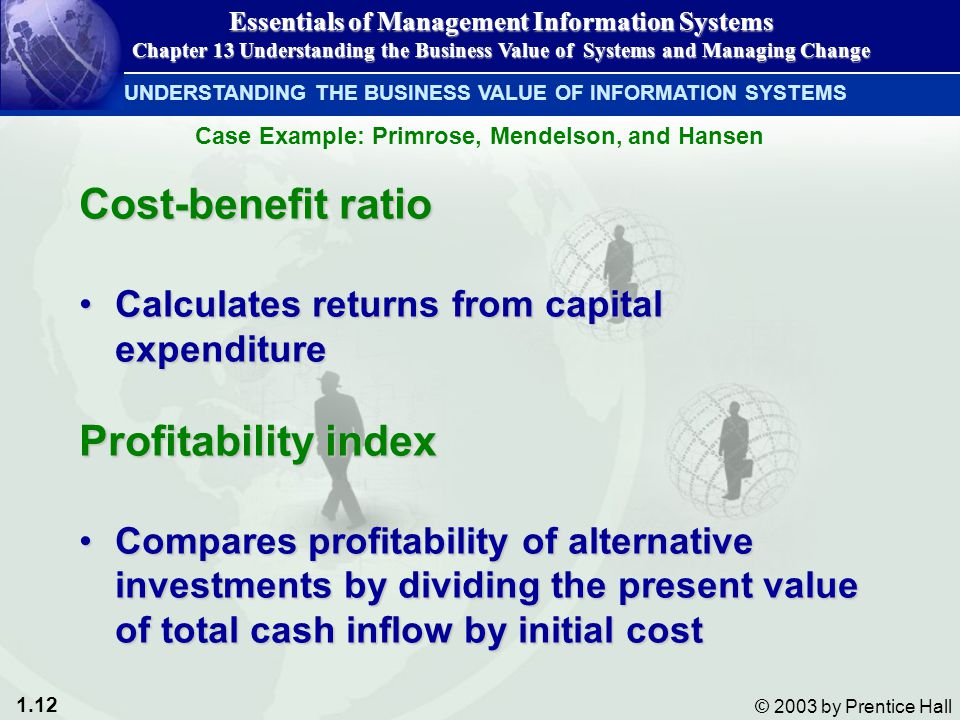 1.12 © 2003 by Prentice Hall Cost-benefit ratio Calculates returns from capital expenditureCalculates returns from capital expenditure Profitability index Compares profitability of alternative investments by dividing the present value of total cash inflow by initial costCompares profitability of alternative investments by dividing the present value of total cash inflow by initial cost UNDERSTANDING THE BUSINESS VALUE OF INFORMATION SYSTEMS Essentials of Management Information Systems Chapter 13 Understanding the Business Value of Systems and Managing Change Case Example: Primrose, Mendelson, and Hansen