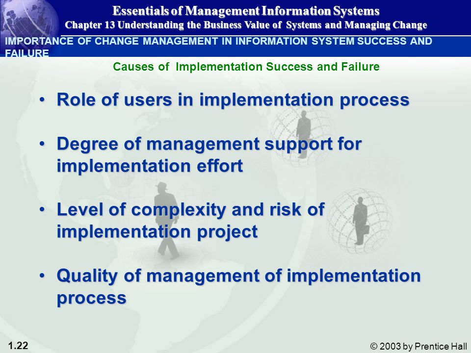 1.22 © 2003 by Prentice Hall Role of users in implementation processRole of users in implementation process Degree of management support for implementation effortDegree of management support for implementation effort Level of complexity and risk of implementation projectLevel of complexity and risk of implementation project Quality of management of implementation processQuality of management of implementation process IMPORTANCE OF CHANGE MANAGEMENT IN INFORMATION SYSTEM SUCCESS AND FAILURE Essentials of Management Information Systems Chapter 13 Understanding the Business Value of Systems and Managing Change Causes of Implementation Success and Failure