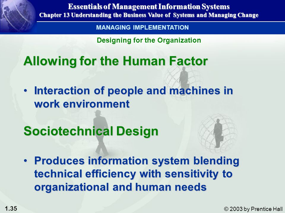 1.35 © 2003 by Prentice Hall Allowing for the Human Factor Interaction of people and machines in work environmentInteraction of people and machines in work environment Sociotechnical Design Produces information system blending technical efficiency with sensitivity to organizational and human needsProduces information system blending technical efficiency with sensitivity to organizational and human needs Essentials of Management Information Systems Chapter 13 Understanding the Business Value of Systems and Managing Change Designing for the Organization MANAGING IMPLEMENTATION