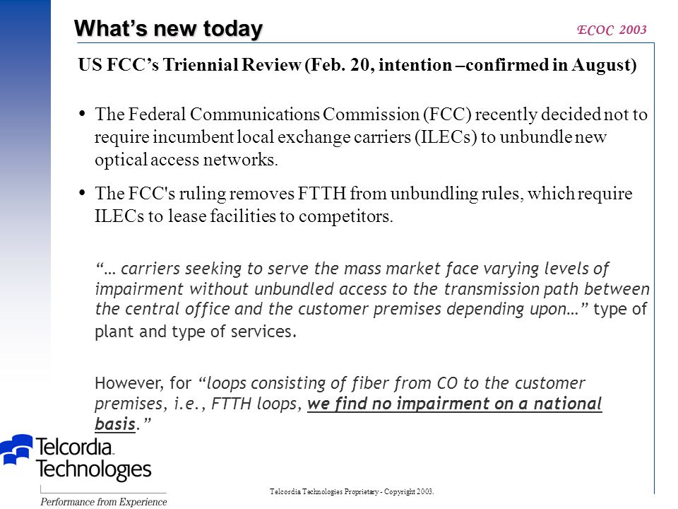 Telcordia Technologies Proprietary - Copyright 2003. ECOC 2003 What's new today US FCC's Triennial Review (Feb. 20, intention –confirmed in August) 