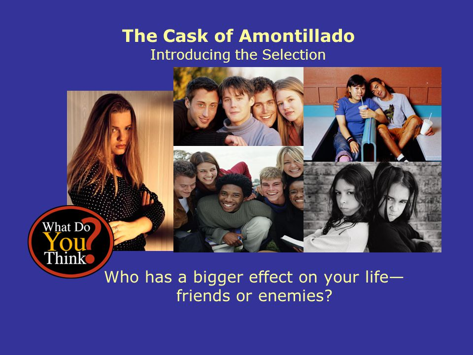 The Cask of Amontillado Introducing the Selection Who has a bigger effect on your life— friends or enemies?