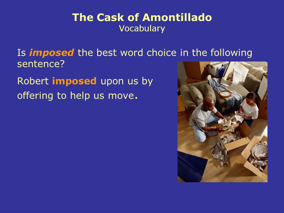 The Cask of Amontillado Vocabulary Robert imposed upon us by offering to help us move.