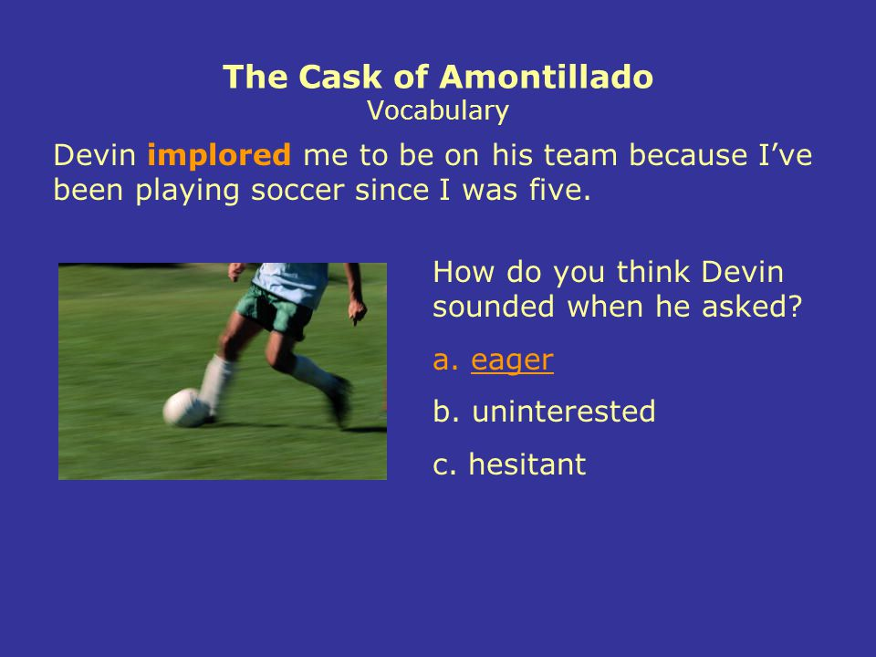 The Cask of Amontillado Vocabulary Devin implored me to be on his team because I've been playing soccer since I was five.